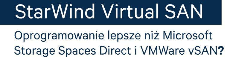StarWind Virtusl SAN - oprogramowanie lepsze niz Microsoft Sotrage Speces Direct i Vmware vSAN